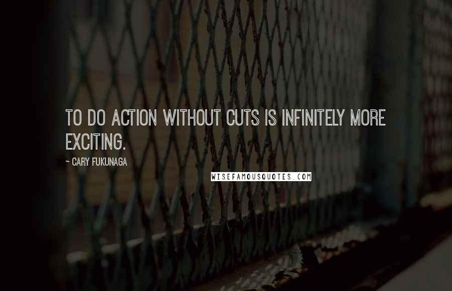 Cary Fukunaga quotes: To do action without cuts is infinitely more exciting.