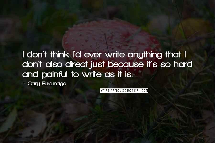 Cary Fukunaga quotes: I don't think I'd ever write anything that I don't also direct just because it's so hard and painful to write as it is.