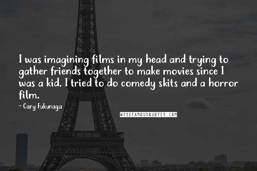 Cary Fukunaga quotes: I was imagining films in my head and trying to gather friends together to make movies since I was a kid. I tried to do comedy skits and a horror