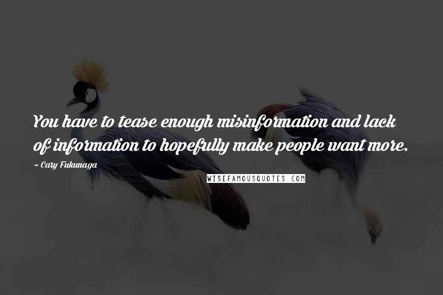 Cary Fukunaga quotes: You have to tease enough misinformation and lack of information to hopefully make people want more.