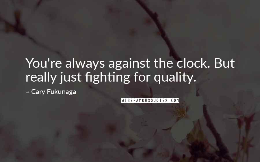 Cary Fukunaga quotes: You're always against the clock. But really just fighting for quality.