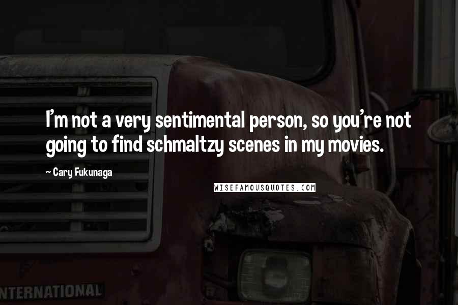 Cary Fukunaga quotes: I'm not a very sentimental person, so you're not going to find schmaltzy scenes in my movies.