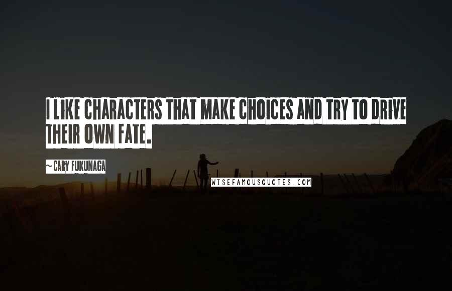 Cary Fukunaga quotes: I like characters that make choices and try to drive their own fate.