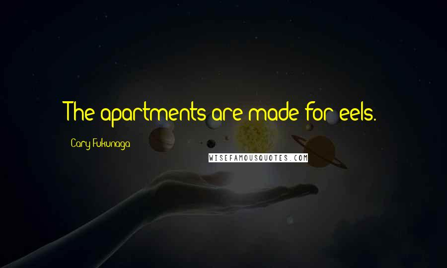 Cary Fukunaga quotes: The apartments are made for eels.