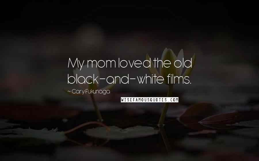 Cary Fukunaga quotes: My mom loved the old black-and-white films.