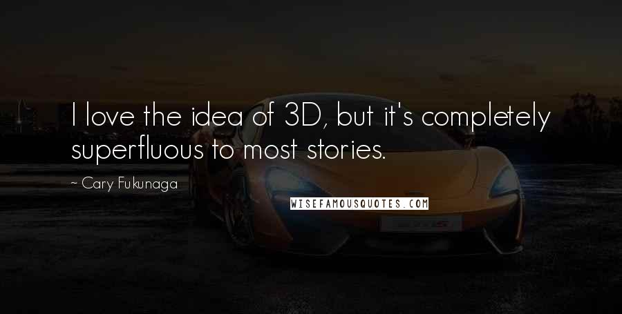 Cary Fukunaga quotes: I love the idea of 3D, but it's completely superfluous to most stories.