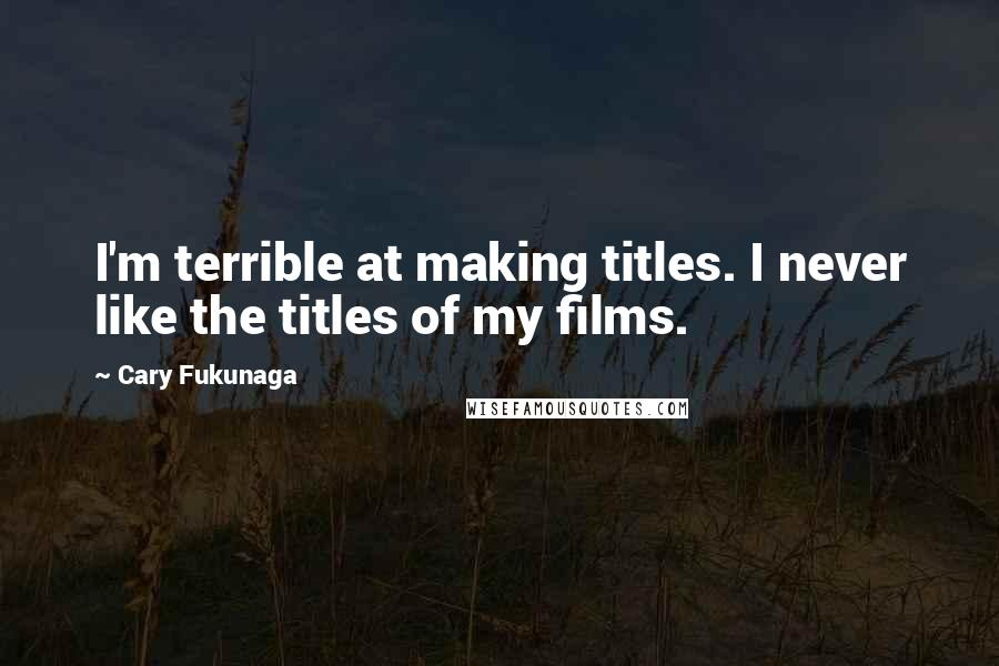 Cary Fukunaga quotes: I'm terrible at making titles. I never like the titles of my films.