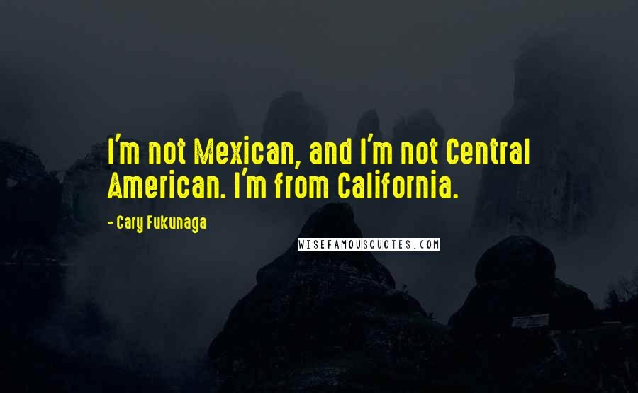Cary Fukunaga quotes: I'm not Mexican, and I'm not Central American. I'm from California.
