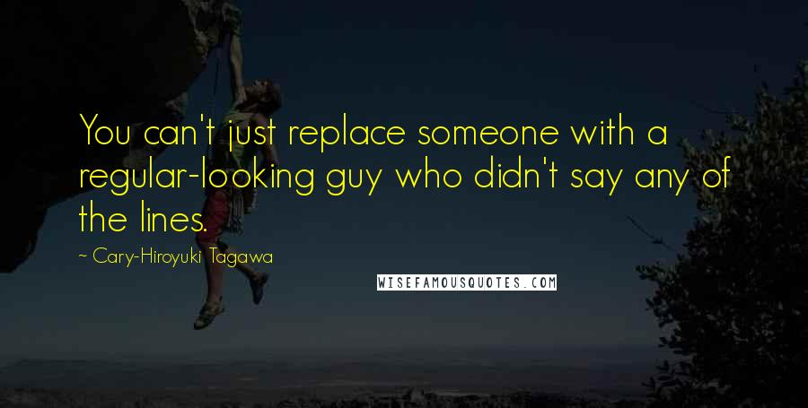 Cary-Hiroyuki Tagawa quotes: You can't just replace someone with a regular-looking guy who didn't say any of the lines.