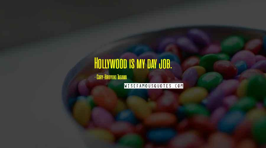 Cary-Hiroyuki Tagawa quotes: Hollywood is my day job.