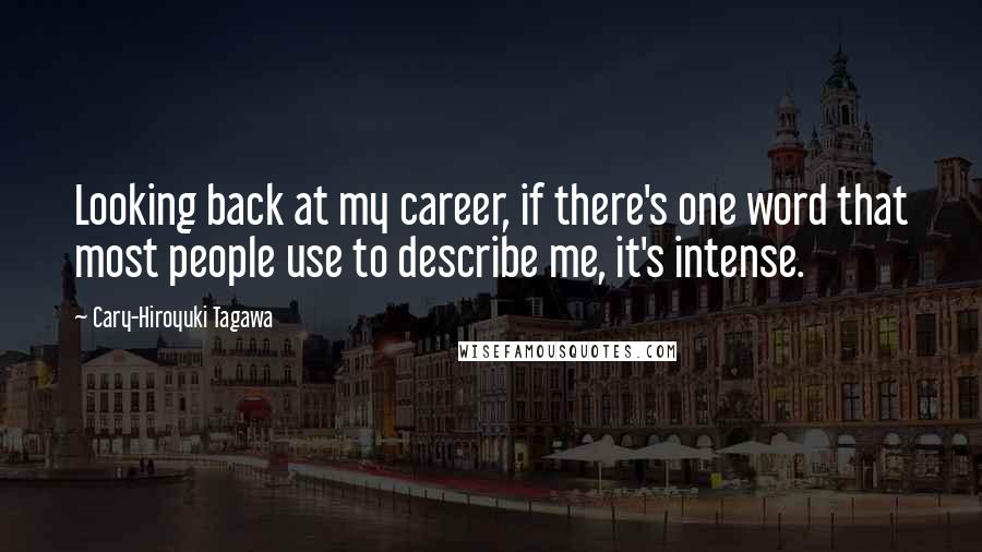 Cary-Hiroyuki Tagawa quotes: Looking back at my career, if there's one word that most people use to describe me, it's intense.