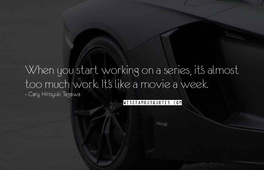 Cary-Hiroyuki Tagawa quotes: When you start working on a series, it's almost too much work. It's like a movie a week.