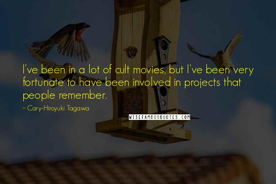 Cary-Hiroyuki Tagawa quotes: I've been in a lot of cult movies, but I've been very fortunate to have been involved in projects that people remember.