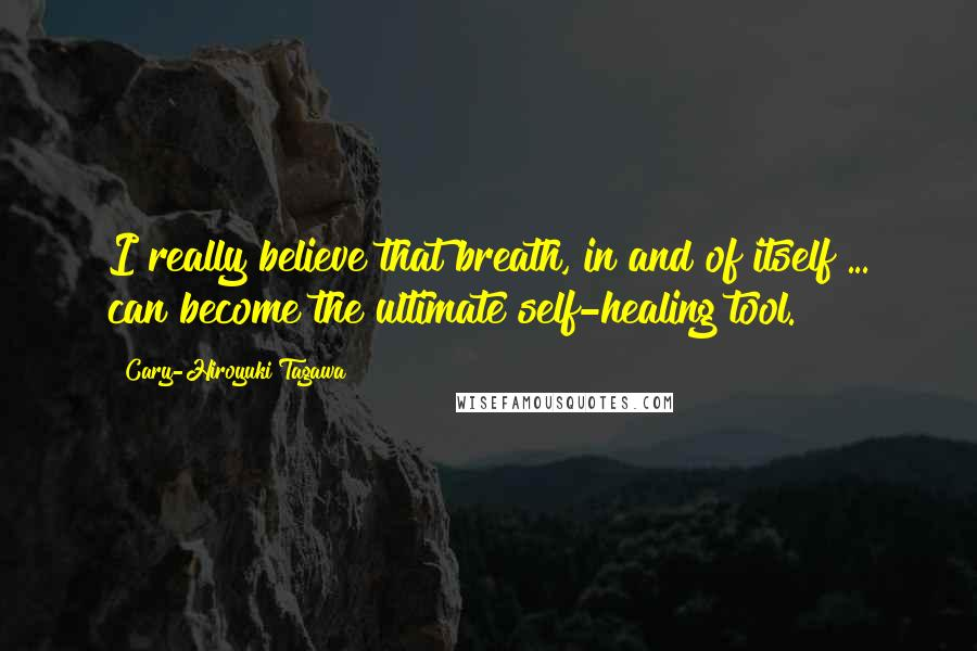 Cary-Hiroyuki Tagawa quotes: I really believe that breath, in and of itself ... can become the ultimate self-healing tool.