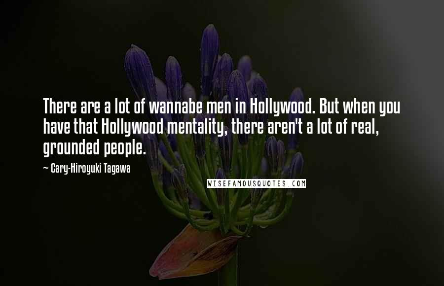 Cary-Hiroyuki Tagawa quotes: There are a lot of wannabe men in Hollywood. But when you have that Hollywood mentality, there aren't a lot of real, grounded people.