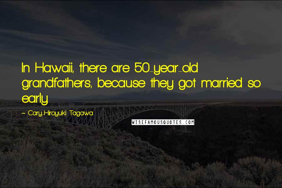 Cary-Hiroyuki Tagawa quotes: In Hawaii, there are 50-year-old grandfathers, because they got married so early.