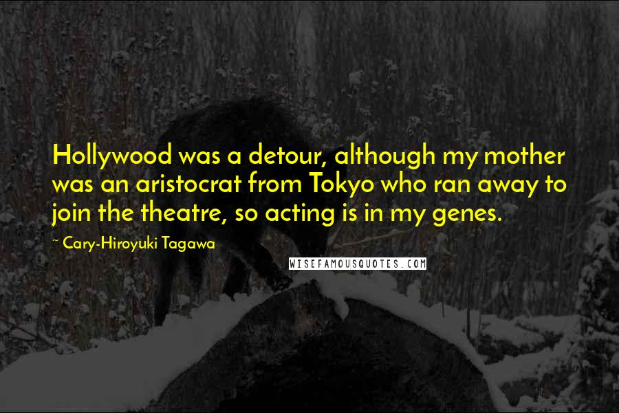 Cary-Hiroyuki Tagawa quotes: Hollywood was a detour, although my mother was an aristocrat from Tokyo who ran away to join the theatre, so acting is in my genes.