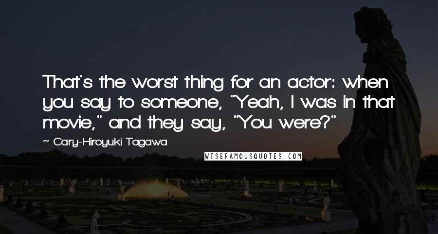 """Cary-Hiroyuki Tagawa quotes: That's the worst thing for an actor: when you say to someone, """"Yeah, I was in that movie,"""" and they say, """"You were?"""""""