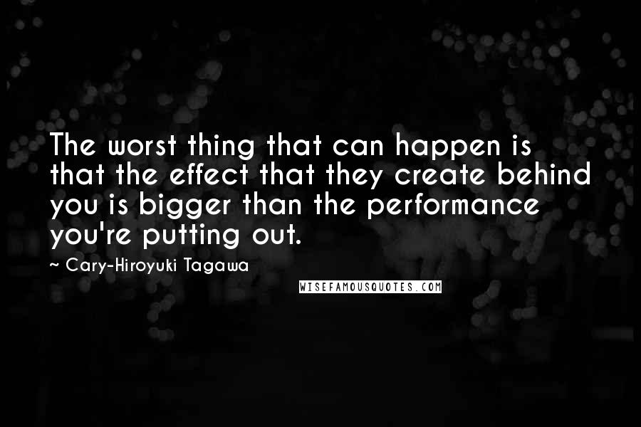 Cary-Hiroyuki Tagawa quotes: The worst thing that can happen is that the effect that they create behind you is bigger than the performance you're putting out.