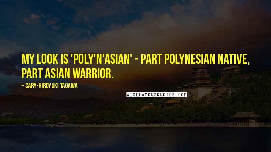 Cary-Hiroyuki Tagawa quotes: My look is 'Poly'n'Asian' - part Polynesian native, part Asian warrior.