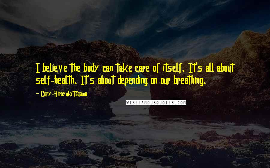 Cary-Hiroyuki Tagawa quotes: I believe the body can take care of itself. It's all about self-health. It's about depending on our breathing.