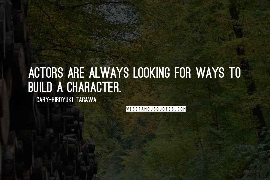 Cary-Hiroyuki Tagawa quotes: Actors are always looking for ways to build a character.
