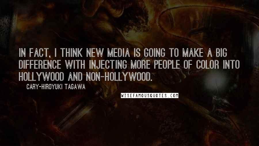 Cary-Hiroyuki Tagawa quotes: In fact, I think new media is going to make a big difference with injecting more people of color into Hollywood and non-Hollywood.