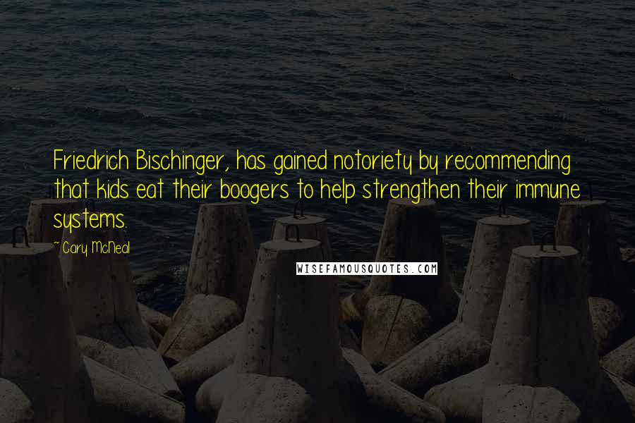 Cary McNeal quotes: Friedrich Bischinger, has gained notoriety by recommending that kids eat their boogers to help strengthen their immune systems.