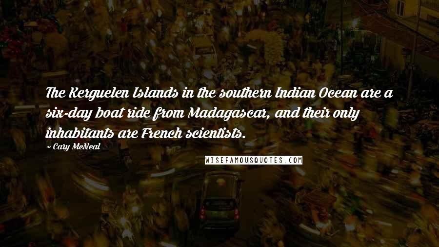 Cary McNeal quotes: The Kerguelen Islands in the southern Indian Ocean are a six-day boat ride from Madagascar, and their only inhabitants are French scientists.