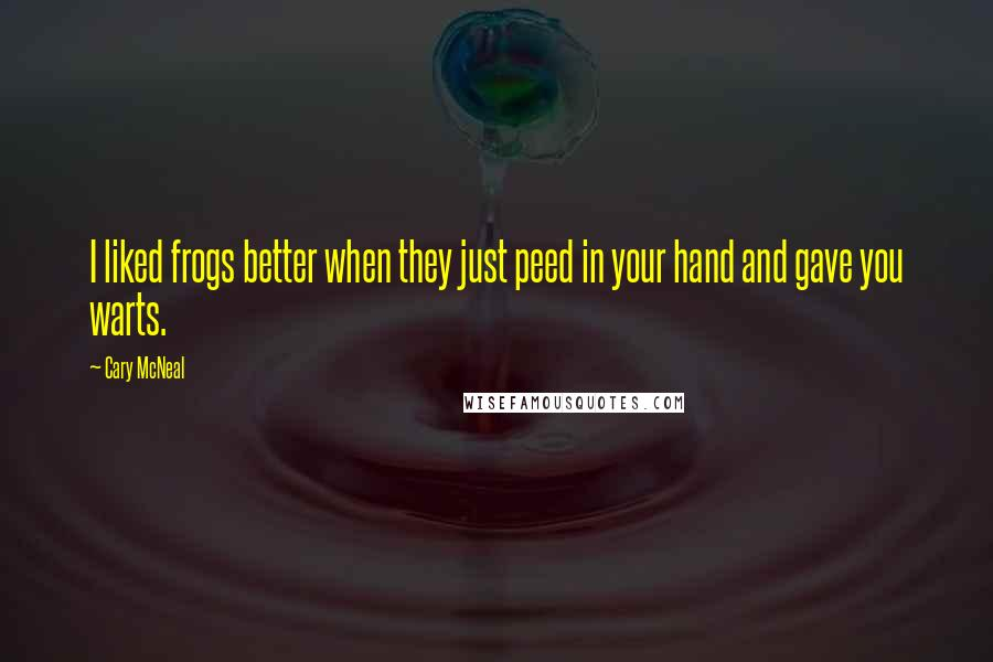 Cary McNeal quotes: I liked frogs better when they just peed in your hand and gave you warts.