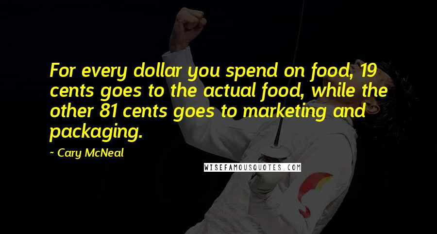 Cary McNeal quotes: For every dollar you spend on food, 19 cents goes to the actual food, while the other 81 cents goes to marketing and packaging.
