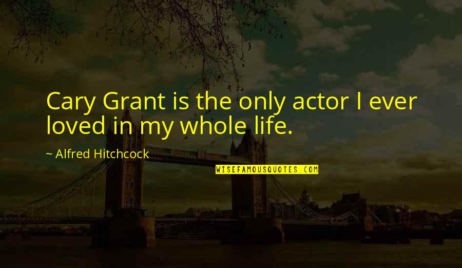 Cary Quotes By Alfred Hitchcock: Cary Grant is the only actor I ever