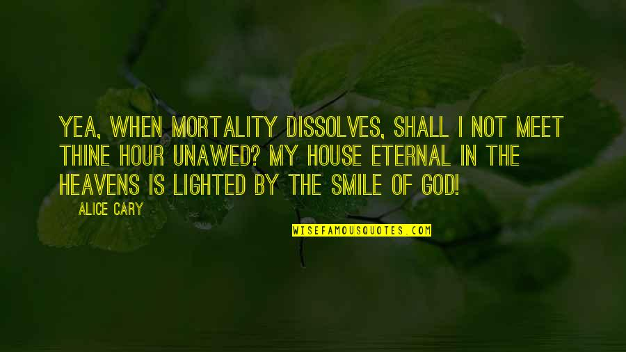 Cary Quotes By Alice Cary: Yea, when mortality dissolves, Shall I not meet