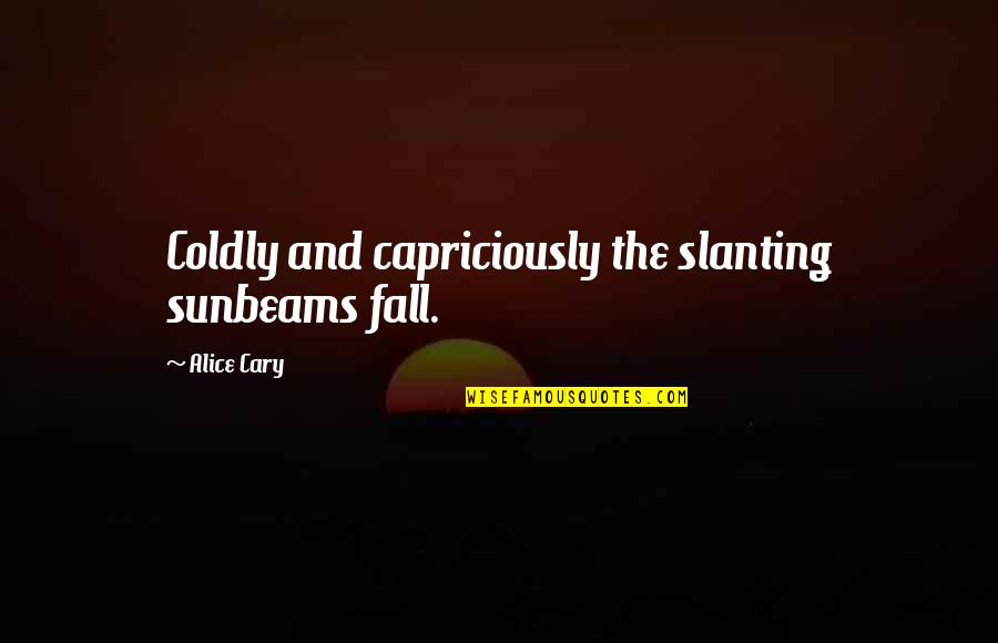 Cary Quotes By Alice Cary: Coldly and capriciously the slanting sunbeams fall.