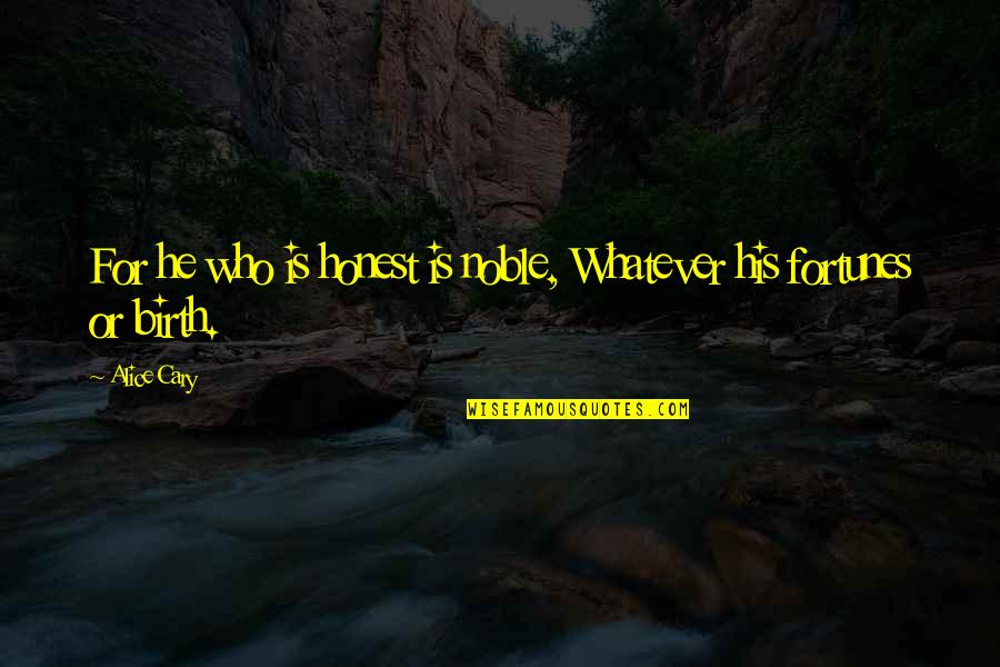 Cary Quotes By Alice Cary: For he who is honest is noble, Whatever