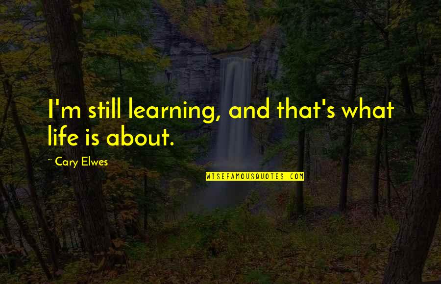 Cary Quotes By Cary Elwes: I'm still learning, and that's what life is