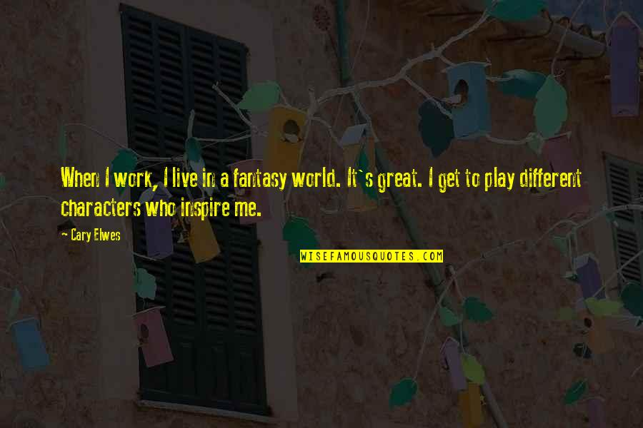 Cary Quotes By Cary Elwes: When I work, I live in a fantasy