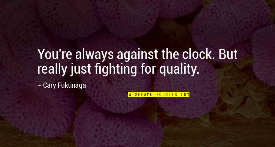 Cary Quotes By Cary Fukunaga: You're always against the clock. But really just