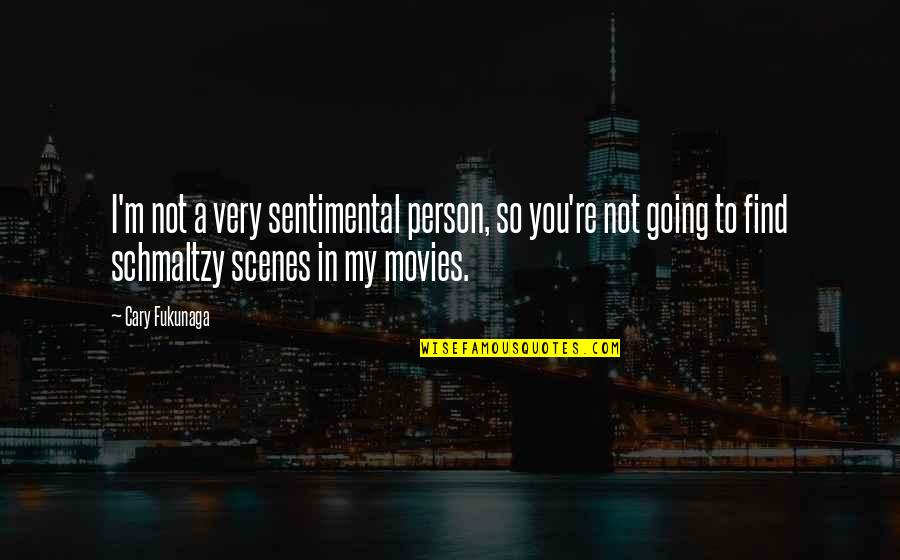 Cary Quotes By Cary Fukunaga: I'm not a very sentimental person, so you're