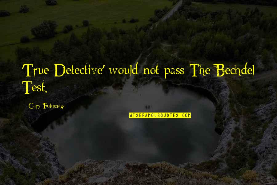 Cary Quotes By Cary Fukunaga: 'True Detective' would not pass The Bechdel Test.