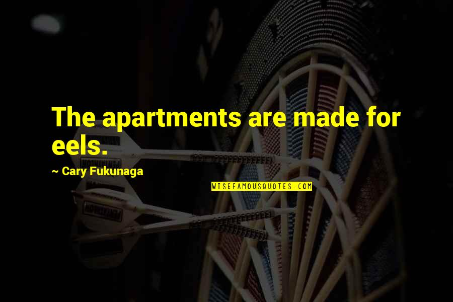 Cary Quotes By Cary Fukunaga: The apartments are made for eels.