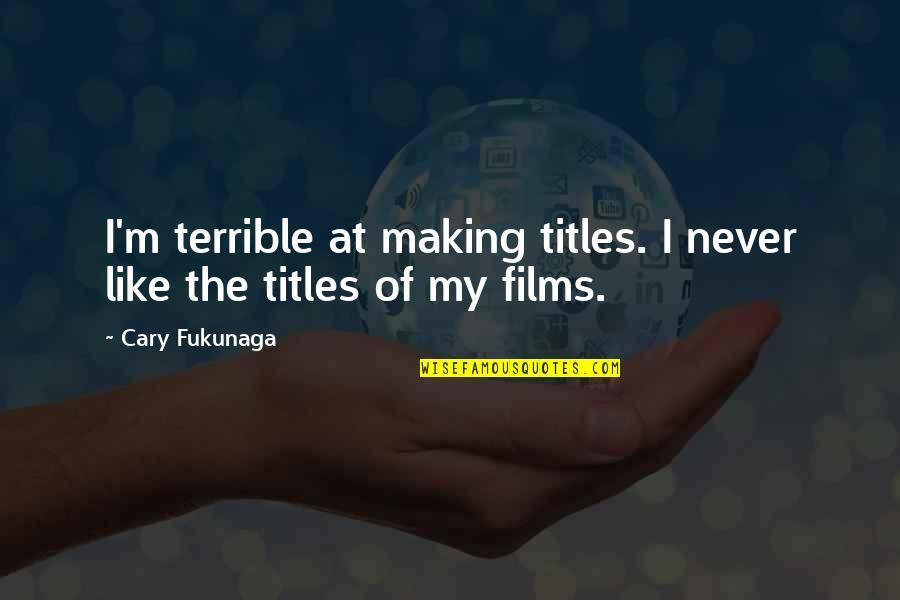 Cary Quotes By Cary Fukunaga: I'm terrible at making titles. I never like