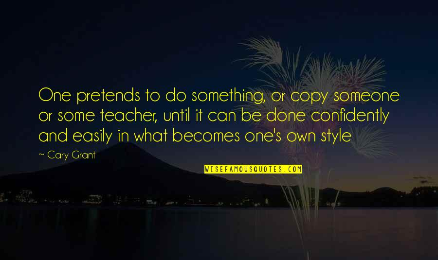Cary Quotes By Cary Grant: One pretends to do something, or copy someone