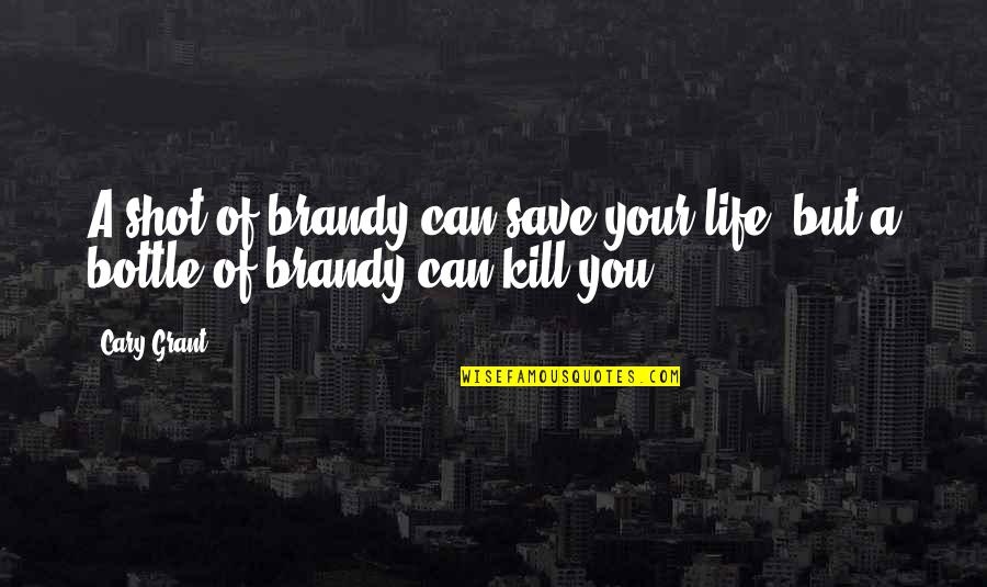 Cary Quotes By Cary Grant: A shot of brandy can save your life,