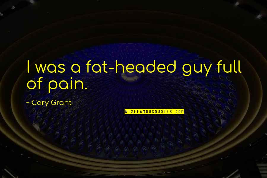 Cary Quotes By Cary Grant: I was a fat-headed guy full of pain.