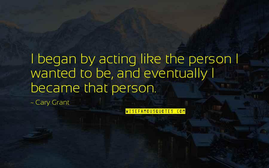 Cary Quotes By Cary Grant: I began by acting like the person I