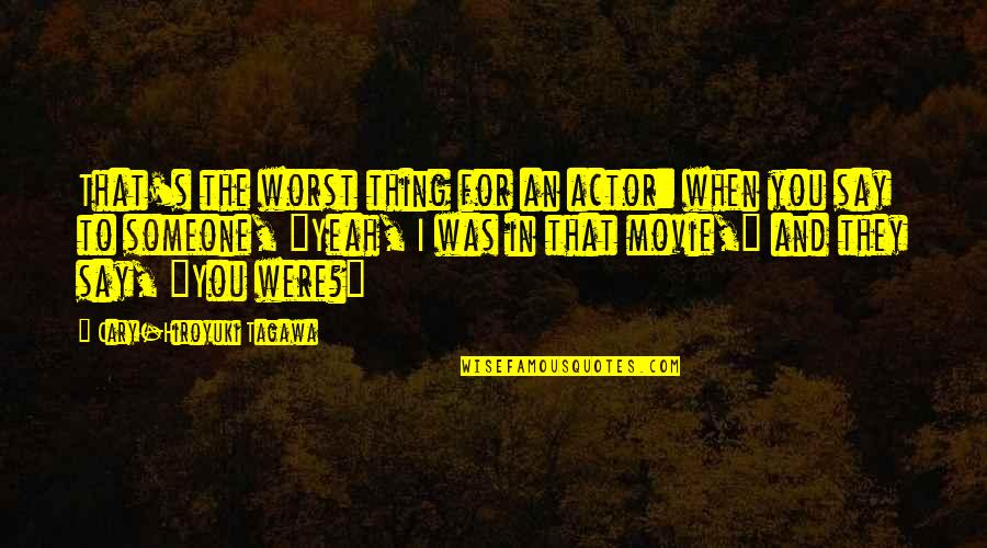 Cary Quotes By Cary-Hiroyuki Tagawa: That's the worst thing for an actor: when