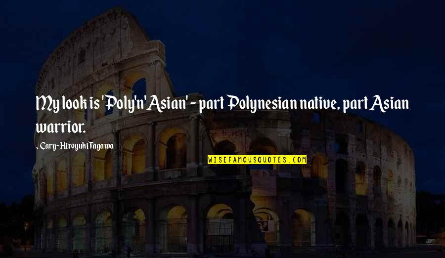 Cary Quotes By Cary-Hiroyuki Tagawa: My look is 'Poly'n'Asian' - part Polynesian native,
