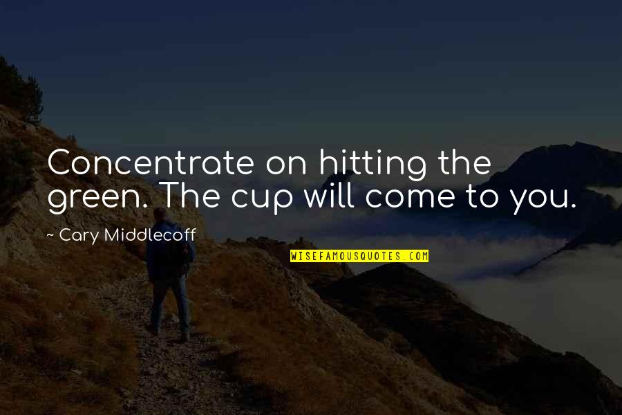 Cary Quotes By Cary Middlecoff: Concentrate on hitting the green. The cup will