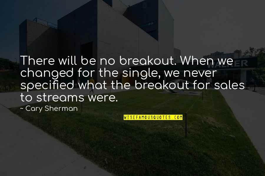Cary Quotes By Cary Sherman: There will be no breakout. When we changed